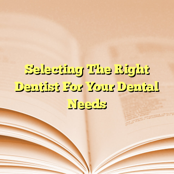 Selecting The Right Dentist For Your Dental Needs