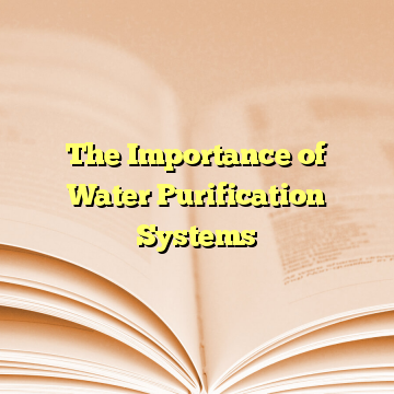 The Importance of Water Purification Systems