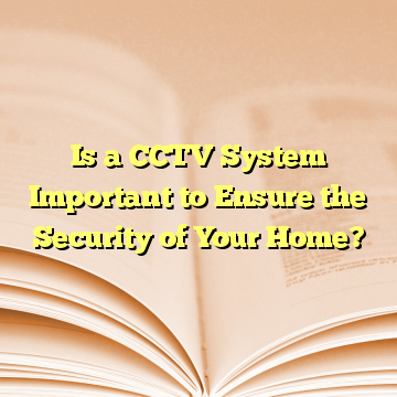 Is a CCTV System Important to Ensure the Security of Your Home?