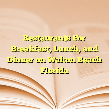 Restaurants For Breakfast, Lunch, and Dinner on Walton Beach Florida