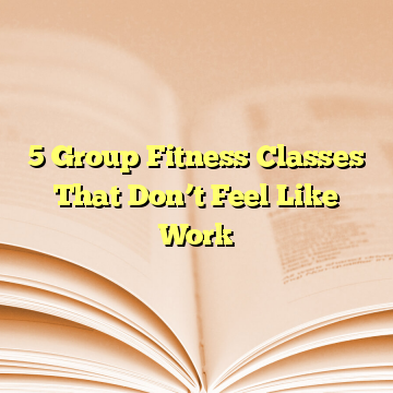 5 Group Fitness Classes That Don't Feel Like Work