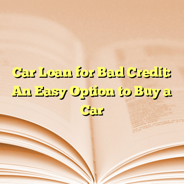 Car Loan for Bad Credit: An Easy Option to Buy a Car