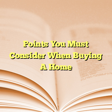 Points You Must Consider When Buying A Home