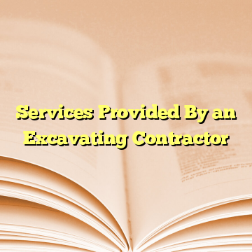 Services Provided By an Excavating Contractor
