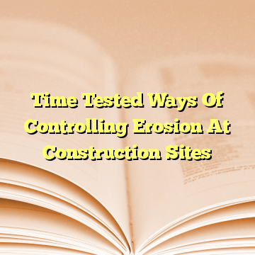 Time Tested Ways Of Controlling Erosion At Construction Sites