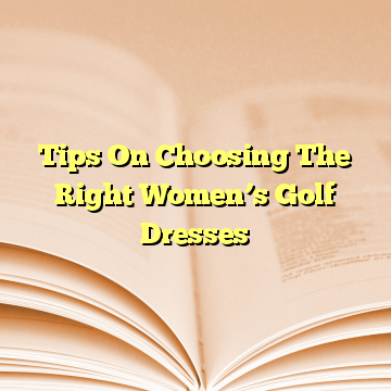Tips On Choosing The Right Women's Golf Dresses