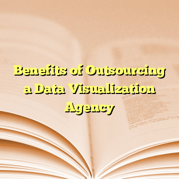 Benefits of Outsourcing a Data Visualization Agency