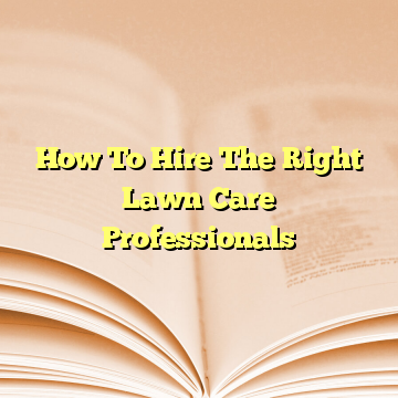 How To Hire The Right Lawn Care Professionals