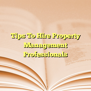 Tips To Hire Property Management Professionals