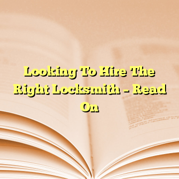 Looking To Hire The Right Locksmith – Read On