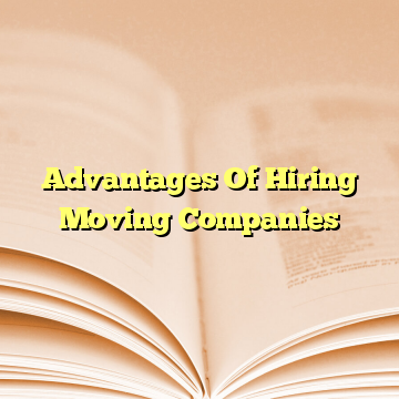 Advantages Of Hiring Moving Companies