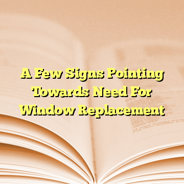 A Few Signs Pointing Towards Need For Window Replacement