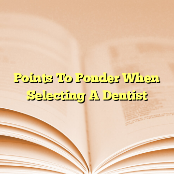 Points To Ponder When Selecting A Dentist
