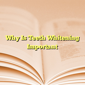 Why Is Teeth Whitening Important