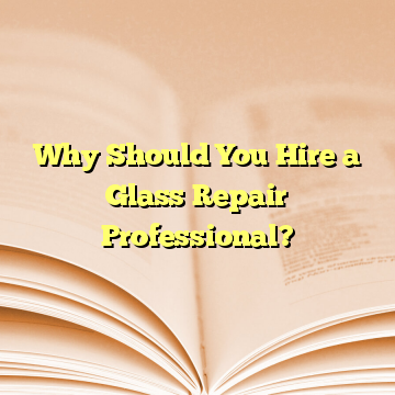 Why Should You Hire a Glass Repair Professional?