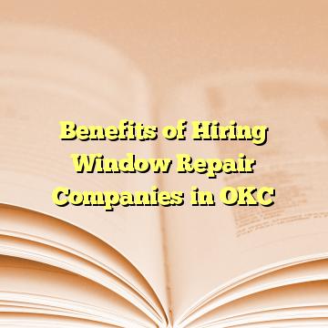 Benefits of Hiring Window Repair Companies in OKC